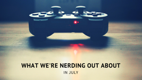What We're Nerding Out About in July