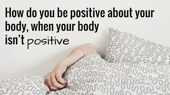 How do you be positive about your body, when your body isn't positive