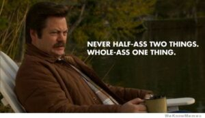 Ron Swanson Quote - Never Half-Ass Two Things Whole-Ass One Thing
